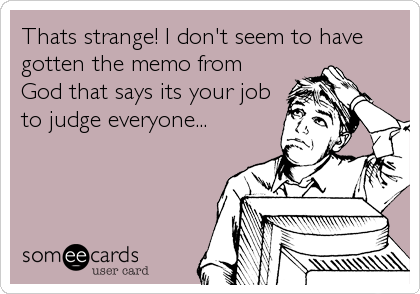 Thats strange! I don't seem to have gotten the memo from God that says its your job to judge everyone...