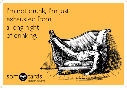 I'm not drunk, I'm just exhausted from a long night of drinking.