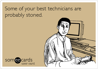 Some of your best technicians are probably stoned.