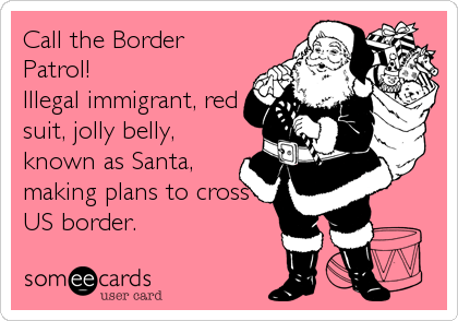 Call the Border Patrol! Illegal immigrant, red suit, jolly belly, known as Santa, making plans to cross US border.