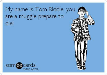 My name is Tom Riddle, you are a muggle prepare to die!