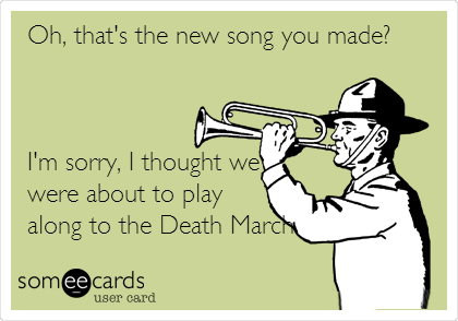 Oh, that's the new song you made?     I'm sorry, I thought we were about to play along to the Death March