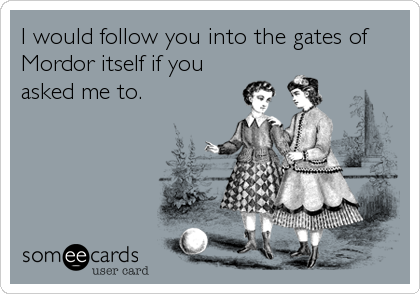 I would follow you into the gates of Mordor itself if you asked me to.