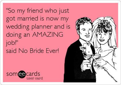 """So my friend who just got married is now my wedding planner and is doing an AMAZING job!"" said No Bride Ever!"