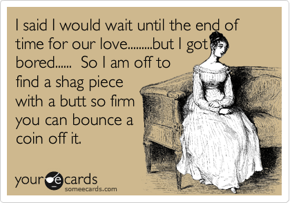 I said I would wait until the end of time for our love.........but I got bored......  So I am off to