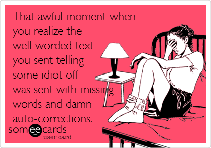 That awful moment when you realize the well worded text you sent telling some idiot off was sent with missing words and damn auto-corrections.
