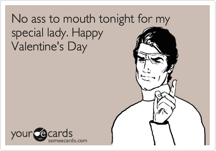 No ass to mouth tonight for my special lady. Happy Valentine's Day ...