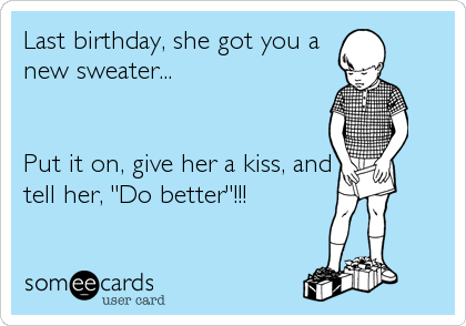 "Last birthday, she got you a new sweater...   Put it on, give her a kiss, and tell her, ""Do better""!!!"