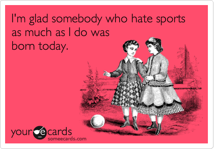 I'm glad somebody who hate sports as much as I do was