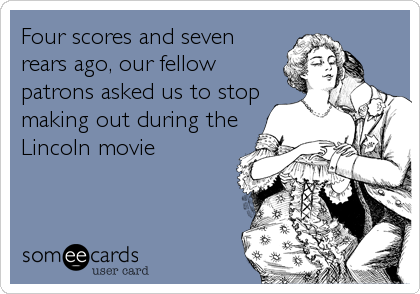 Four scores and seven rears ago, our fellow patrons asked us to stop making out during the Lincoln movie