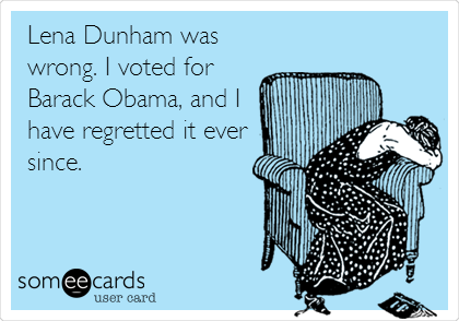 Lena Dunham was wrong. I voted for Barack Obama, and I have regretted it ever since.