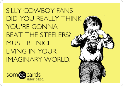 SILLY COWBOY FANS DID YOU REALLY THINK YOU'RE GONNA BEAT THE STEELERS? MUST BE NICE LIVING IN YOUR IMAGINARY WORLD.