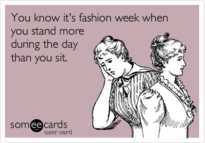 You know it's fashion week when you stand more during the day than you sit.