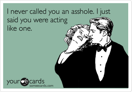 "I never called you an asshole. I said you were ""acting like an asshole."""