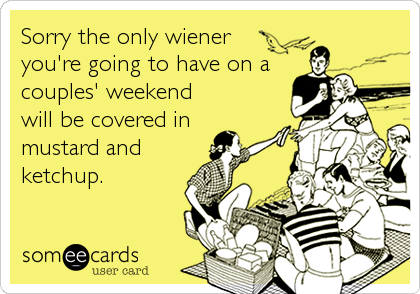 Sorry the only wiener you're going to have on a couples' weekend will be covered in  mustard and ketchup.