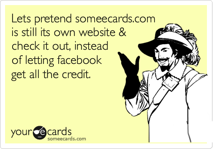 Let's pretend someecards.com is still it's own website & check it out, instead of letting facebook get all the credit.