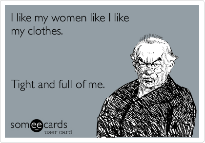 I like my women like I like my clothes.    Tight and full of me.