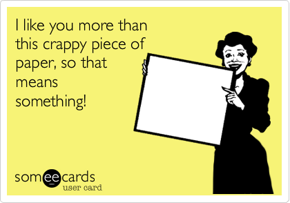 I like you more than this crappy piece of paper%2C so that means something!