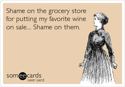 Shame on the grocery store for putting my favorite wine on sale.... Shame on them.