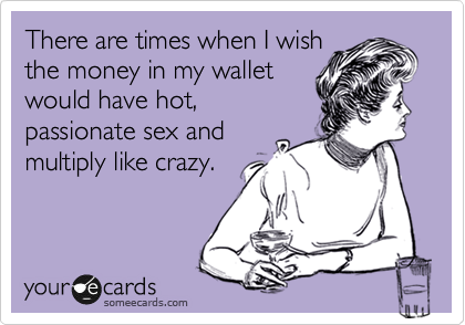 There are times when I wish the money in my wallet would have hot, passionate sex and multiply like crazy.