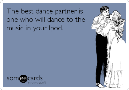 The best dance partner is one who will dance to the music in your Ipod.