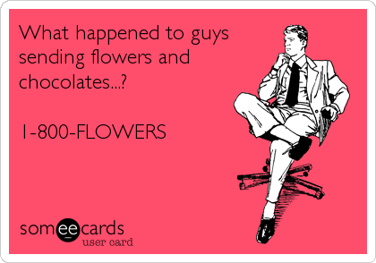 What happened to guys sending flowers and chocolates...?  1-800-FLOWERS