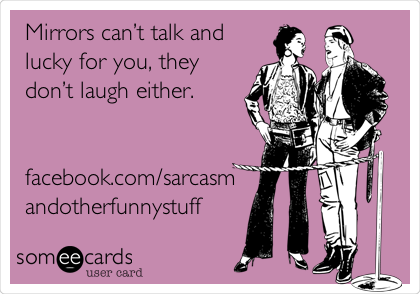Mirrors can't talk and lucky for you, they don't laugh either.   facebook.com/sarcasm andotherfunnystuff