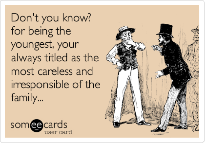 Don't you know?  for being the youngest, your  always titled as the  most careless and  irresponsible of the  family...