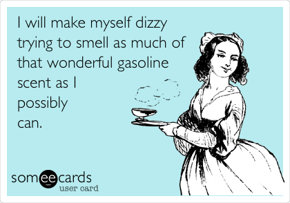 I will make myself dizzy trying to smell as much of that wonderful gasoline scent as I possibly can.