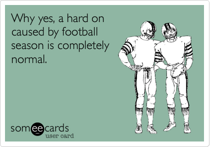 Why yes, a hard on caused by football season is completely normal.