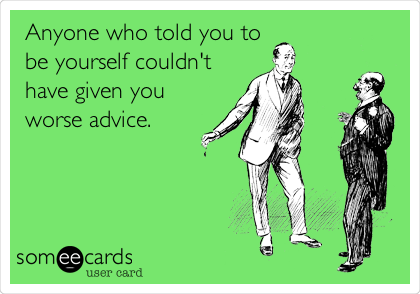 Anyone who told you to be yourself couldn't have given you worse advice.