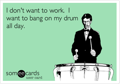 I don't want to work I want to bang on my drum all day.