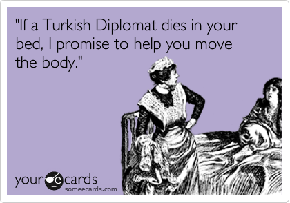 """If a Turkish Diplomat dies in your bed, I promise to help you move the body."""