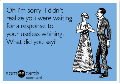 Oh i'm sorry, I didn'trealize I you were waitingfor a response toyour useless whining.What did you say?