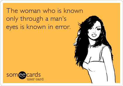 The woman who is known only through a man's eyes is known in error.