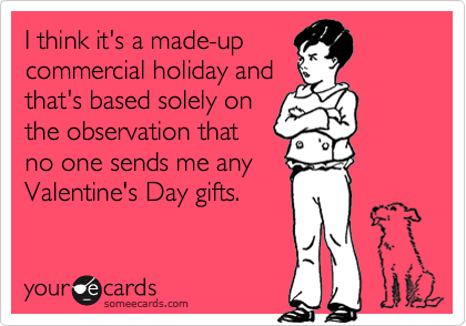I think it's a made-up commercial holiday and that's based solely on the observation that no one sends me any Valentine's Day gifts.