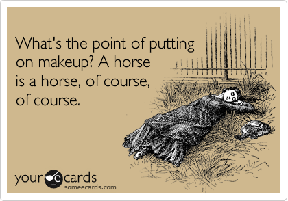 What's the point of putting  on makeup? A horse  is a horse, of course,  of course.