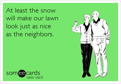At least the snow  will make our lawn look just as nice  as the neighbors.