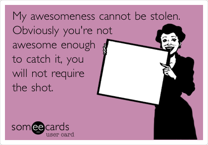 My awesomeness cannot be stolen.  Obviously you're not awesome enough to catch it, you will not require the shot.