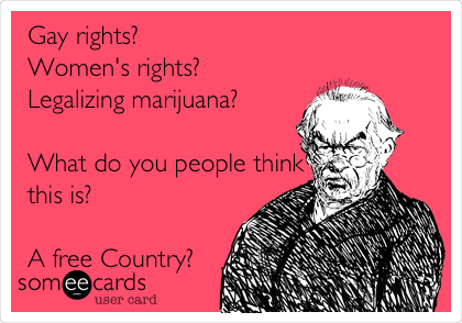 Gay rights? Women's rights? Legalizing marijuana?  What do you people think this is?  A free Country?
