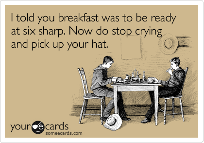 I told you breakfast was to be ready at six sharp. Now do stop crying and pick up your hat.