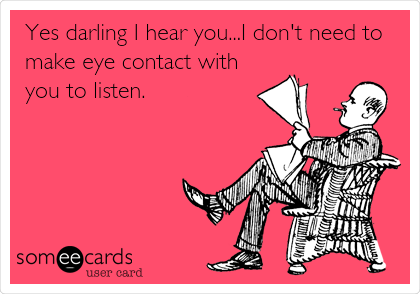 Yes darling I hear you...I don't need to make eye contact with you to listen.