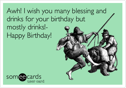 Awh! I wish you many blessing and drinks for your birthday but