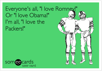 "Everyone's all like, ""I love Romney!""  Or ""I love Obama!"" I'm all like, ""I love the Packers!"""