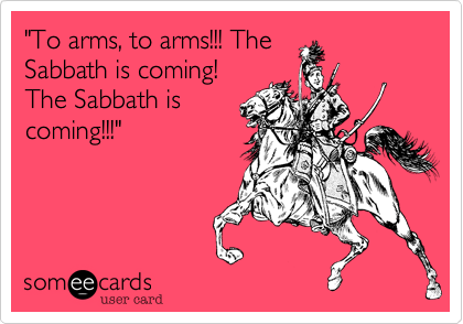 """To arms, to arms!!! The  Sabbath is coming!  The Sabbath is coming!!!"""