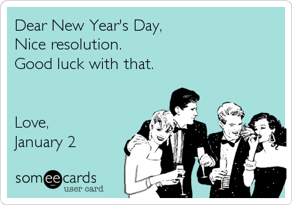 Dear New Year's Day, Nice resolution. Good luck with that.   Love, January 2