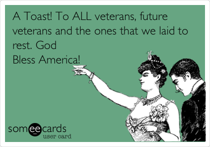 A Toast! To ALL veterans, future veterans and the ones that we laid to rest. God Bless America!
