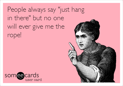"""People always say """"just hang in there"""" but no one will ever give me the rope!"""