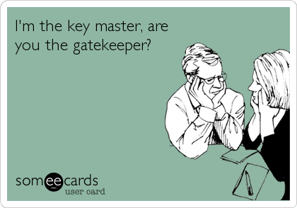 I'm the key master, are you the gatekeeper?