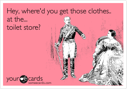 Where'd you get those clothes...  at the...  toilet store?